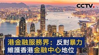 香港金融服务业:反对暴力 维护香港国际金融中心地位 | CCTV