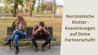 Narzisstische Mutter - Auswirkung auf unsere Partnerschaft