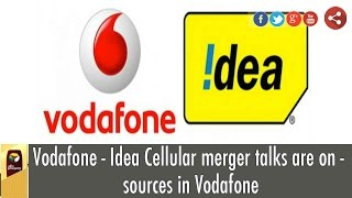 Vodafone - Idea Cellular merger talks are on - sources in Vodafone