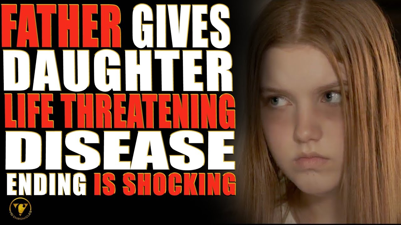 Father Gives Daughter Life Threatening Disease, End Is Shocking.