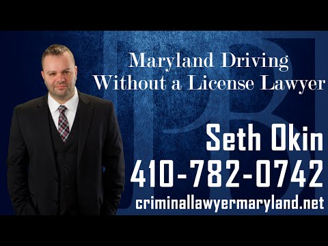 Maryland criminal lawyer Seth Okin talks about driving without a license in MD.