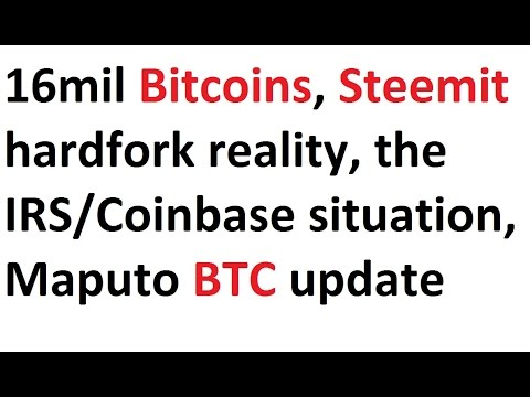 16mil Bitcoins, Steemit hardfork reality, the IRS/Coinbase situation, Maputo BTC update