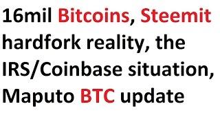 16mil Bitcoins, Steemit hardfork reality, the IRS/Coinbase situation, Maputo BTC update