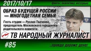 ТВ НАРОДНЫЙ ЖУРНАЛИСТ #85 «Образ будущей России - многодетная семья» Руслан Ткаченко