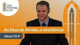 Ao Deus de Abraão, a obediência! (Hebreus 11.8-19) por Rev. Sérgio Lima