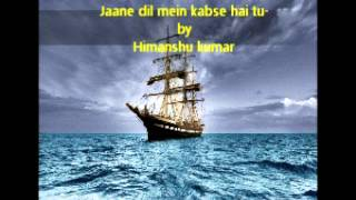 Jaane dil mein kabse hai tu- by himanshu kumar