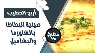 صينية البطاطا بالشاورما والبشاميل - أريج الخطيب