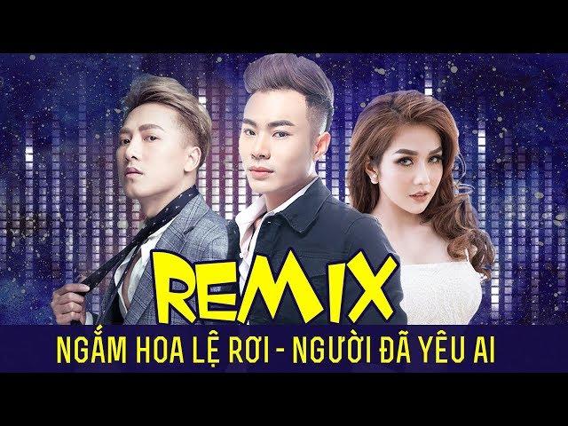 Remix Ngắm Hoa Lệ Rơi – Người Đã Yêu Ai | Lương Gia Hùng Ft Châu Khải Phong – Nhạc Trẻ Remix 2018