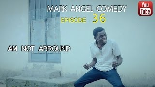AM NOT AROUND (Mark Angel Comedy Episode 36)