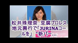 """松井珠理奈:豆腐プロレス地元興行で「JURINAコールを」 """"新パー…"""