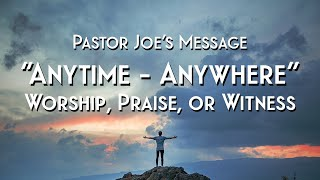 """""""Anytime - Anywhere"""" Worship, Praise or Witness"""