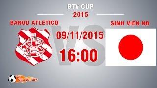 Bangu Atletico vs Sinh viên NB - BTV Cup 2015 | FULL