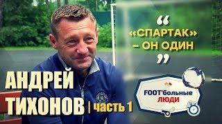 Foot'больные люди. Андрей Тихонов: Спартак - он один!