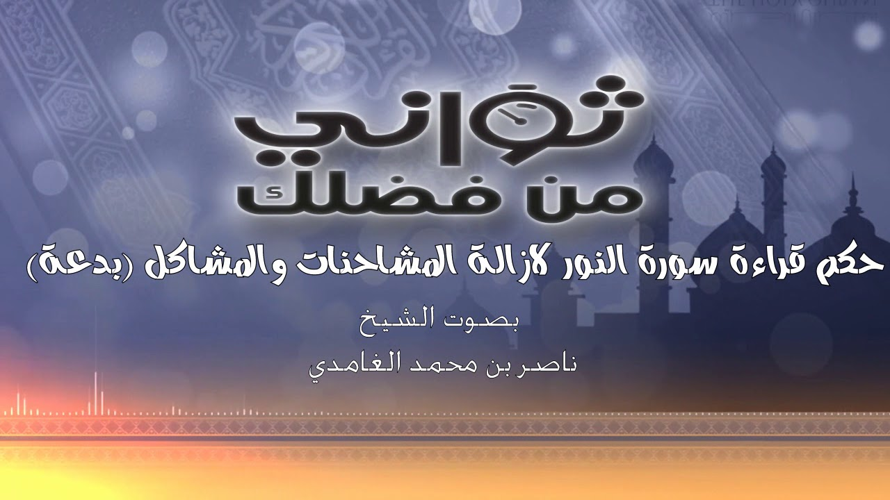 حكم قراءة سورة النور لازالة المشاحنات والمشاكل بدعة - الشيخ/ ناصر بن محمد الغامدي
