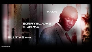 Akon - Sorry, blame it on me [ Eluzive Remix 2016 ]