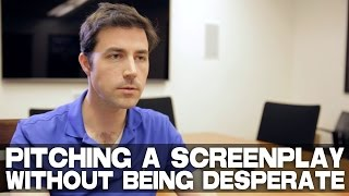 Pitching A Movie Script Without Being Desperate by Scott Kirkpatrick