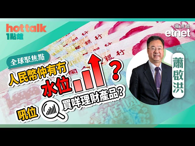 【全球聚焦點】蕭啟洪:人民幣仲有冇水位?吼位買咩理財產品?