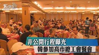 非公開行程曝光 韓參加高市總工會餐會