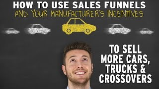 How To Use Sales Funnels And Your Manufacturer's Incentives To Sell More Cars, Trucks & Crossovers