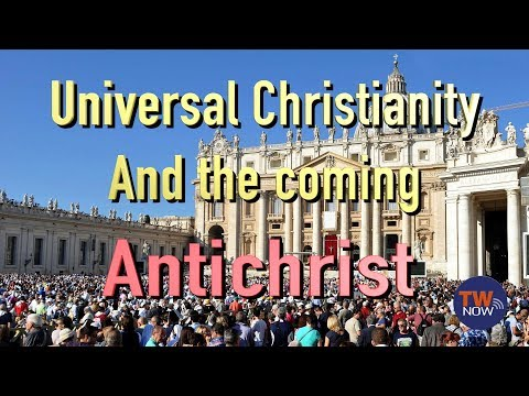 Universal Christianity and the Coming Antichrist — TWNow  Episode_43