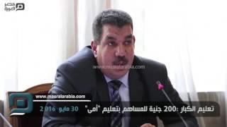 مصر العربية | تعليم الكبار :200 جنية للمساهم بتعليم