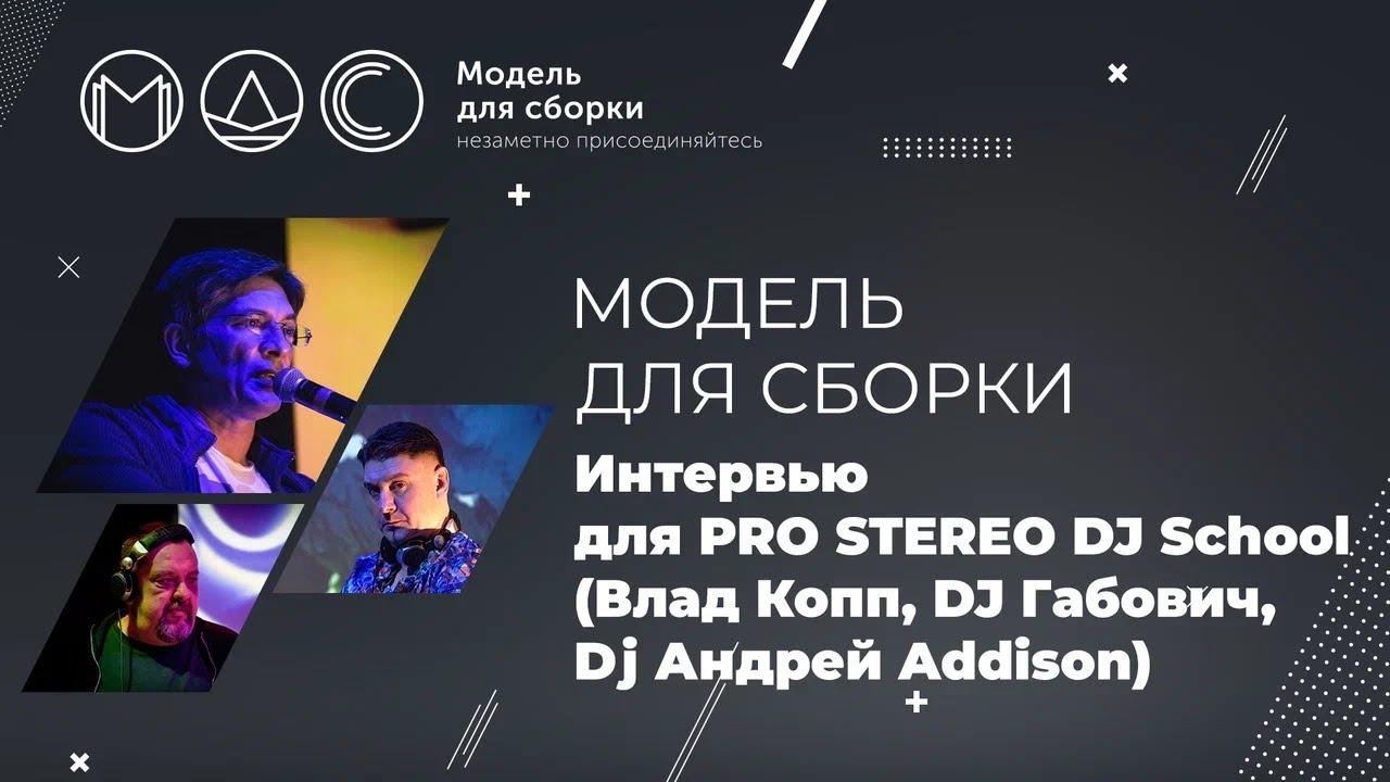 Модель для сборки. Интервью для PRO STEREO DJ School (Влад Копп, DJ Габович, Dj Андрей Addison)