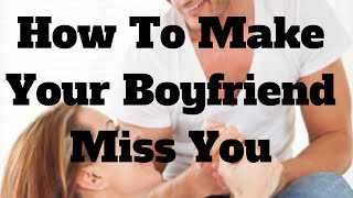 How To Make Your Boyfriend Miss You