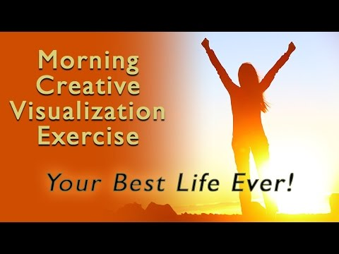 Morning Creative Visualization Exercise - Your Best Life Ever Starts Today!