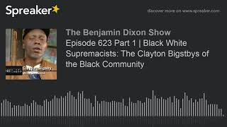 Episode 623 Part 1   Black White Supremacists: The Clayton Bigsbys of the Black Community