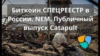 Биткоин. СПЕЦРЕЕСТР в России. NEM. Публичный выпуск Catapult