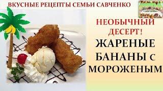 Жареные бананы с мороженым! Необычный десерт! Вкусные рецепты семьи Савченко