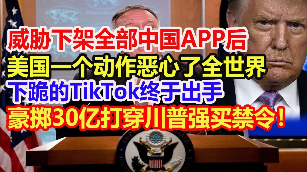 威胁下架全部中国APP后,美国一个动作恶心了全世界,下跪的TikTok终于出手,豪掷30亿彻底打穿川普强买禁令!