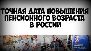 Точная дата повышения пенсионного возраста в России!