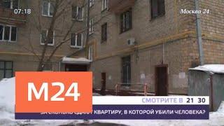 Смотреть видео В Москве сдают квартиру, в которой произошло убийство - Москва 24 онлайн