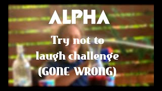 Alpha try not to laugh challege (GONE WRONG)