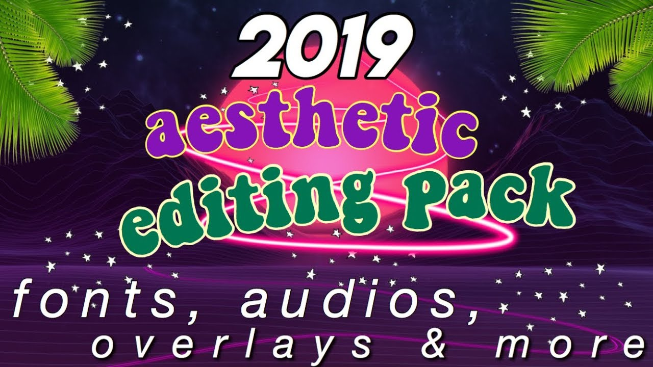 AESTHETIC EDITING PACK 2019   FONTS, MUSIC, BACKGROUNDS & MORE!