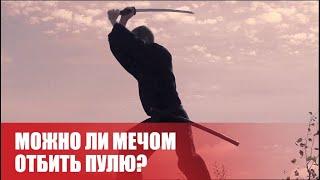 Можно ли отбить пулю самурайским мечом?