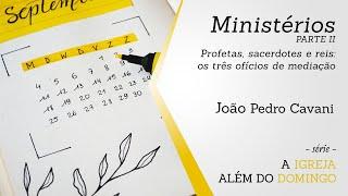MINISTÉRIOS [parte II] - Profetas, Sacerdotes e Reis | João Pedro Cavani