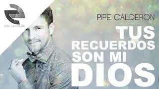 Pipe Calderón - Tus Recuerdos Son Mi Dios (Canción Oficial) ®