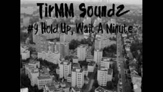 TirMM Soundz 9 Hold Up Wait A Minute
