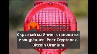 Скрытый майнинг становится изощрённее. Рост Cryptonex. Bitcoin Uranium
