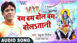 BOL BAM 2017 का काँवर गीत - Babua Nitish - Bol Bam Bol Bam Bolatani - Man Mohe Mahadev - Kanwar Song
