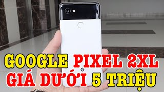 Tư vấn điện thoại Google Pixel 2XL dưới 5 triệu, Snap 835, màn hình 2K, kháng nước