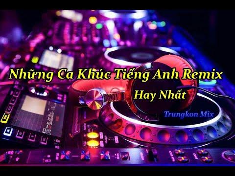 Những Ca Khúc Tiếng Anh Remix Hay Nhất – Trungkon Mix