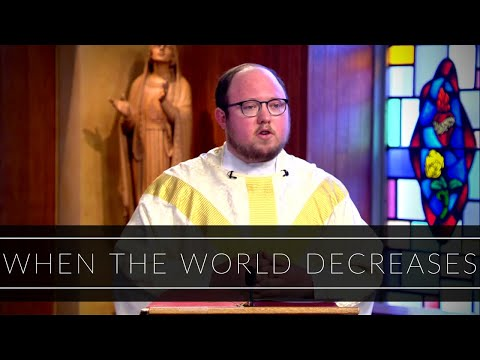 When the World Decreases   Homily: Father Kevin Staley-Joyce
