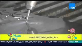 صباح الورد - فيديو يحقق أكثر من نصف مليون مشاهدة لجهاز يستخدم الماء لإختراق المعادن