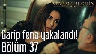 İstanbullu Gelin 37. Bölüm - Garip Fena Yakalandı!