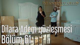 İstanbullu Gelin 61. Bölüm - Dilara Adem Yüzleşmesi