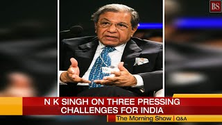 Q&A: N K Singh on three pressing challenges for India
