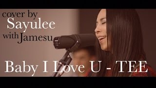 Baby I Love U - TEE [LIVE COVER by Sayulee]
